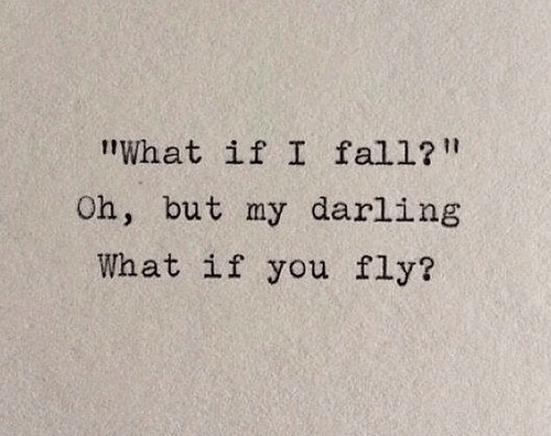 "my darling: ""What if I fall?  Oh, but my darling  What if you fly?"