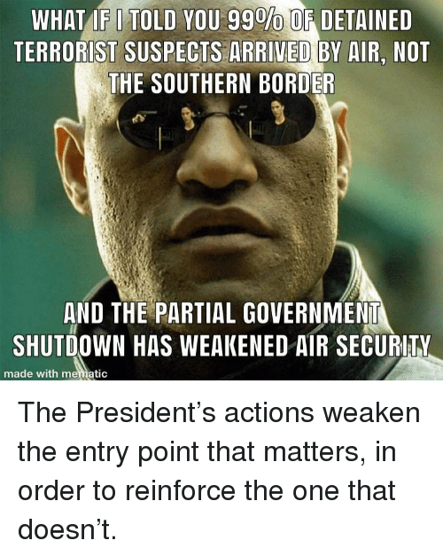 what if i told you: WHAT IF I TOLD YOU 99%OE DETAINED  TERRORIST SUSPECTS ARRIVED BY AIR, NOT  THE SOUTHERN BORDER  AND THE PARTIAL GOVERNMENT  SHUTDOWN HAS WEAKENED AIR SECURITY  made with mematic The President's actions weaken the entry point that matters, in order to reinforce the one that doesn't.