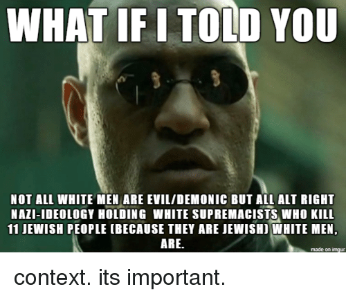 what if i told you: WHAT IF I TOLD YOU  NOT ALL WHITE MEN ARE EVIL/DEMONIC BUT ALL ALT RIGHT  NAZI-IDEOLOGY HOLDING WHITE SUPREMACISTS WHO KILL  11 JEWISH PEOPLE (BECAUSE THEY ARE JEWISHI WHITE MEN,  ARE.  made on imgur context. its important.