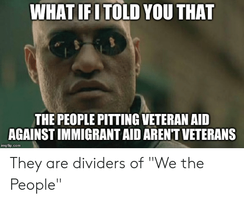 "Advice Animals, Com, and Img: WHAT IF I TOLD YOU THAT  THE PEOPLE PITTING VETERAN AID  AGAINST IMMIGRANT AID ARENT VETERANS  img flip.com They are dividers of ""We the People"""