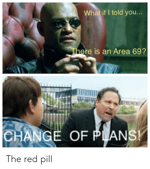 what if i told you: What if I told you...  There is an Area 69?  CHANGE OF PLANS! The red pill