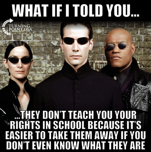 what if i told you: WHAT IF I TOLD YOU  TURNING  POINT U  THEY DON'T TEACH YOU YOUR  RIGHTS IN SCHOOL BECAUSE IT'S  EASIER TO TAKE THEM AWAY IF YOU  DON'T EVEN KNOW WHAT THEY ARE