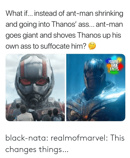 Shrinking: What if.. instead of ant-man shrinking  and going into Thanos' ass... ant-man  goes giant and shoves Thanos up his  Own ass to suffocate him?  MARVEL  TRUE  FACTS black-nata:  realmofmarvel: This changes things…