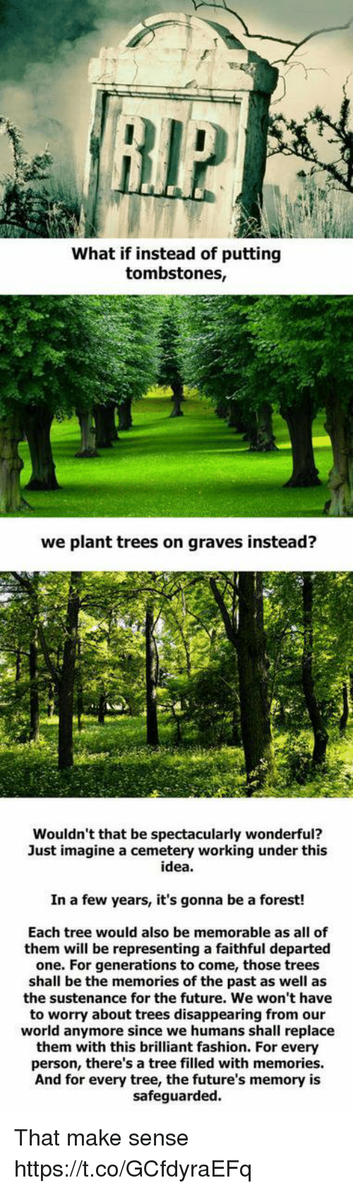 departed: What if instead of putting  tombstones,  we plant trees on graves instead?  Wouldn't that be spectacularly wonderful?  Just imagine a cemetery working under this  idea.  In a few years, it's gonna be a forest!  Each tree would also be memorable as all of  them will be representing a faithful departed  one. For generations to come, those trees  shall be the memories of the past as well as  the sustenance for the future. We won't have  to worry about trees disappearing from our  world anymore since we humans shall replace  them with this brilliant fashion. For every  person, there's a tree filled with memories.  And for every tree, the future's memory is  safeguarded That make sense https://t.co/GCfdyraEFq