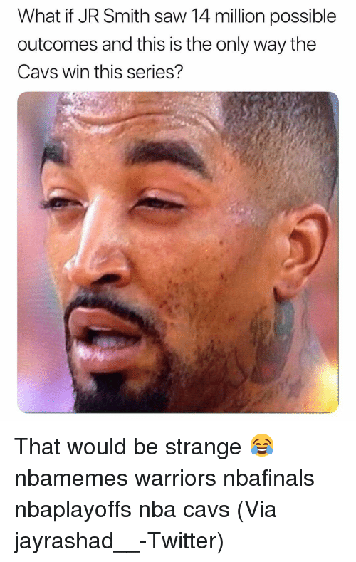 Basketball, Cavs, and J.R. Smith: What if JR Smith saw 14 million possible  outcomes and this is the only way the  Cavs win this series? That would be strange 😂 nbamemes warriors nbafinals nbaplayoffs nba cavs (Via ‪jayrashad__-Twitter)