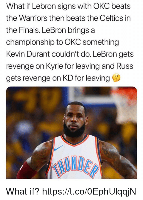 in-the-finals: What if Lebron signs with OKC beats  the Warriors then beats the Celtics in  the Finals. LeBron brings a  championship to OKC something  Kevin Durant couldn't do. LeBron gets  revenge on Kyrie for leaving and Russ  gets revenge on KD for leaving What if? https://t.co/0EphUlqqjN