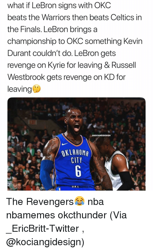 in-the-finals: what if LeBron signs with OKC  beats the Warriors then beats Celtics in  the Finals. LeBron brings a  championship to OKC something Kevir  Durant couldn't do. LeBron gets  revenge on Kyrie for leaving & Russell  Westbrook gets revenge on KD for  leaving  eKOCIANGIDESIGN  OKLAHOMA  CITY  UKL The Revengers😂 nba nbamemes okcthunder (Via _EricBritt-Twitter , @kociangidesign)