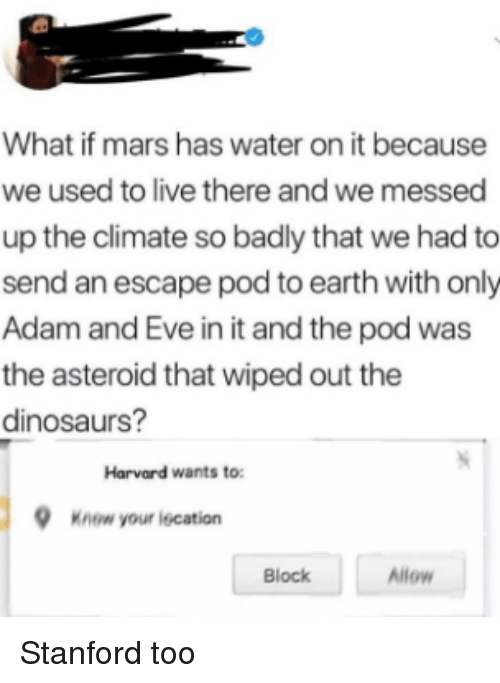 wiped: What if mars has water on it because  we used to live there and we messed  up the climate so badly that we had to  send an escape pod to earth with only  Adam and Eve in it and the pod was  the asteroid that wiped out the  dinosaurs?  Harvard wants to  Know your iecation  Block  Allow Stanford too