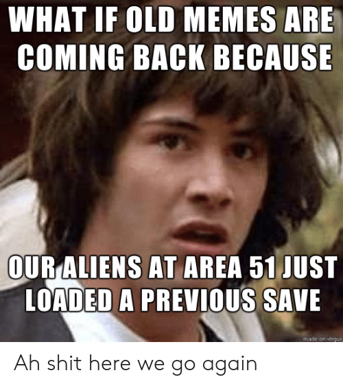 Memes, Shit, and Aliens: WHAT IF OLD MEMES ARE  COMING BACK BECAUSE  OUR ALIENS AT AREA 51 JUST  LOADED A PREVIOUS SAVE  made on imgur Ah shit here we go again