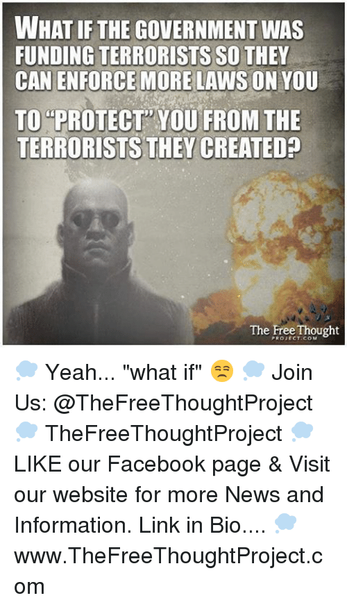 """Enforcer: WHAT IF THE GOVERNMENT WAS  FUNDING TERRORISTS SO THEY  CAN ENFORCE MORE LAWS ON YOU  TO PROTECT YOU FROM THE  TERRORISTS THEY CREATED?  The Free Thought 💭 Yeah... """"what if"""" 😒 💭 Join Us: @TheFreeThoughtProject 💭 TheFreeThoughtProject 💭 LIKE our Facebook page & Visit our website for more News and Information. Link in Bio.... 💭 www.TheFreeThoughtProject.com"""