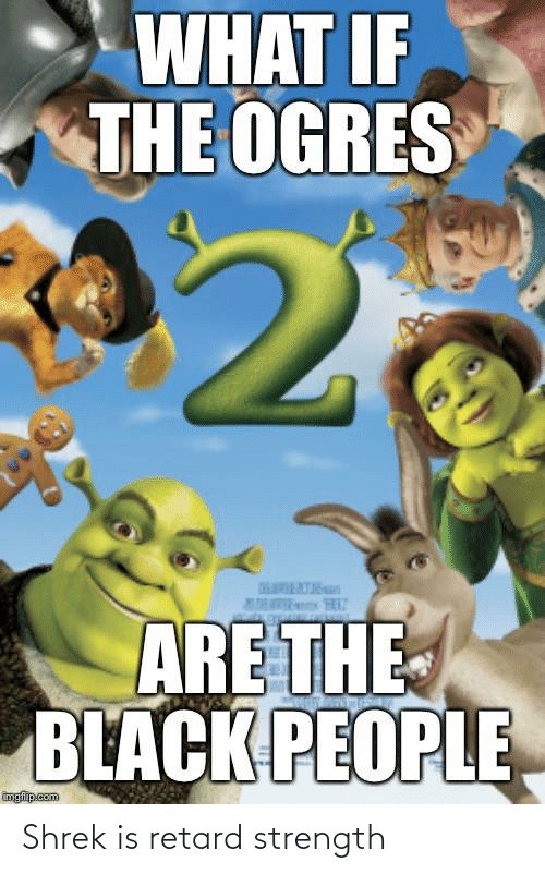 The Black People: WHAT IF  THE OGRES  ARE THE  BLACK PEOPLE  imgfip.com Shrek is retard strength