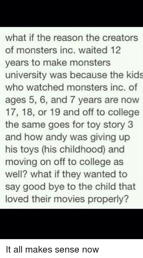 monster university: what if the reason the creators  of monsters inc. waited 12  years to make monsters  university was because the kids  who watched monsters inc. of  ages 5, 6, and 7 years are now  17, 18, or 19 and off to college  the same goes for toy story 3  and how andy was giving up  his toys (his childhood and  moving on off to college as  well? what if they wanted to  say good bye to the child that  loved their movies properly? It all makes sense now