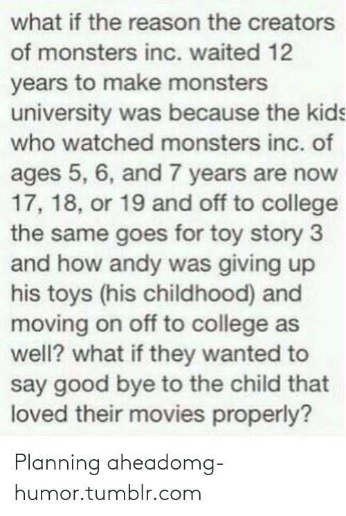 monsters university: what if the reason the creators  of monsters inc. waited 12  years to make monsters  university was because the kids  who watched monsters inc. of  ages 5, 6, and 7 years are now  17, 18, or 19 and off to college  the same goes for toy story 3  and how andy was giving up  his toys (his childhood) and  moving on off to college as  well? what if they wanted to  say good bye to the child that  loved their movies properly? Planning aheadomg-humor.tumblr.com