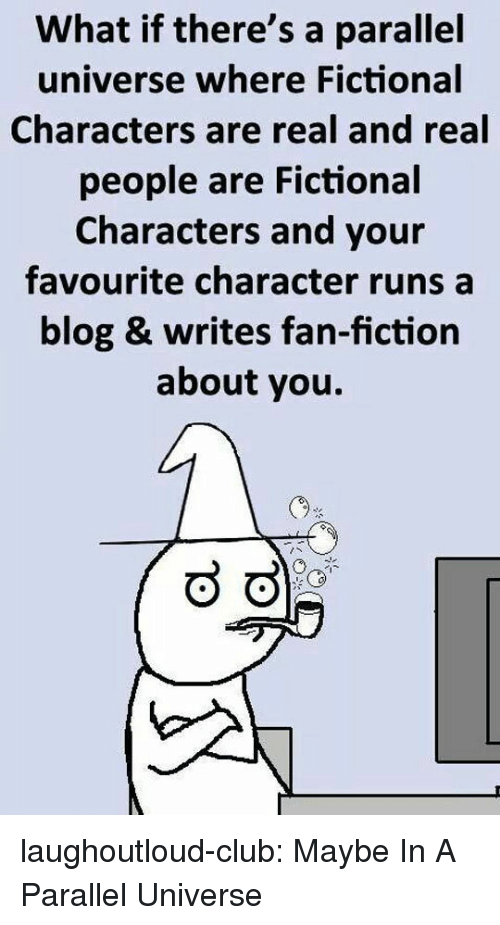 fan fiction: What if there's a parallel  universe where Fictional  Characters are real and real  people are Fictional  Characters and your  favourite character runs a  blog & writes fan-fiction  about you. laughoutloud-club:  Maybe In A Parallel Universe