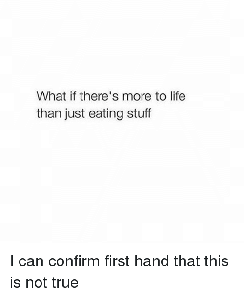 Confirmated: What if there's more to life  than just eating stuff I can confirm first hand that this is not true