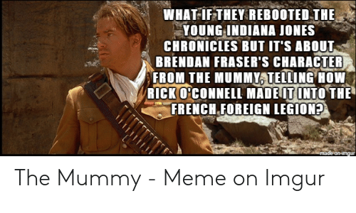 The Mummy Meme: WHAT-IF THEY REBOOTED THE  YOUNG INDIANA JONES  CHRONICLES BUT IT'S ABOUT  BRENDAN FRASER'S CHARACTER  FROM THE MUMMY TELLING HOW  RICK O'CONNELL MADEIT INTO THE  FRENCH FOREIGN LEGION?