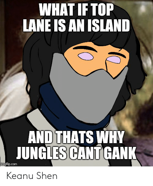 Jungles: WHAT IF TOP  LANE IS AN ISLAND  AND THATS WHY  JUNGLES CANT GANK  imgflip.com Keanu Shen