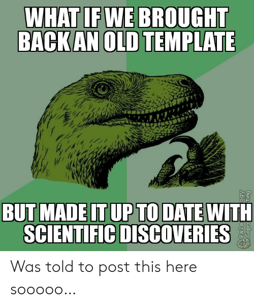 up to date: WHAT IF WE BROUGHT  BACK AN OLD TEMPLATE  BUT MADE IT UP TO DATE WITH  SCIENTIFIC DISCOVERIES  Pale Was told to post this here sooooo…