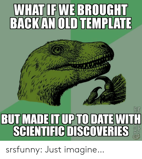 scientific: WHAT IF WE BROUGHT  BACK AN OLD TEMPLATE  BUT MADE IT UP TO DATE WITH  SCIENTIFIC DISCOVERIES  Pale srsfunny:  Just imagine…