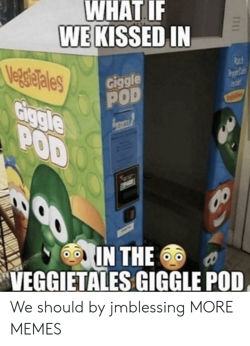 pod: WHAT IF  WE KISSED IN  Veg gielales  Giggle  POD  Giggle  POD  IN THE  VEGGIETALES GIGGLE POD We should by jmblessing MORE MEMES