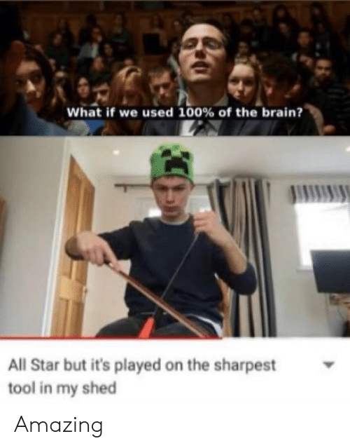 All Star, Anaconda, and Memes: What if we used 100% of the brain?  All Star but it's played on the sharpest  tool in my shed Amazing