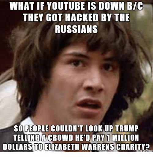 youtube.com, Trump, and Got: WHAT IF YOUTUBE IS DOWN B/C  THEY GOT HACKED BY THE  RUSSIANS  SOPEOPLE COULDN'T LOOKUP TRUMP  TELLING ACROWD HE'D PAY 1 MILLION  DOLLARS TO ELIZABETH WARRENS CHARITY?  made on imgu