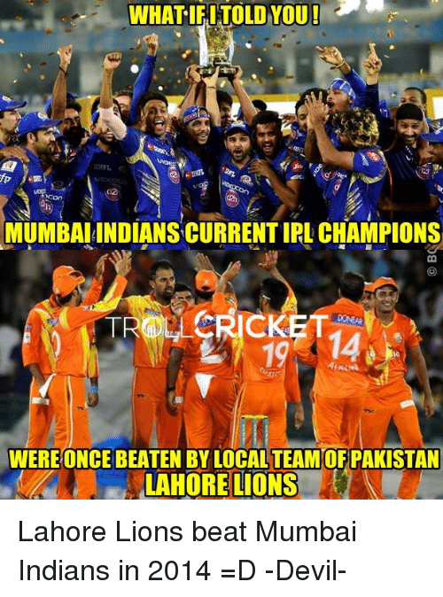 Ify: WHAT IFI TOLD YOU!  MUMBAI INDIANSCURRENTIRL CHAMPIONS  CRICKET  WERE ONCE BEATEN BY LOCAL TEAMOF PAKISTAN  LAHORE LIONS Lahore Lions beat Mumbai Indians in 2014 =D   -Devil-