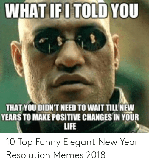 Resolution Memes: WHAT IFI TOLD YOU  THAT YOU DIDN'T NEED TO WAIT TILL NEW  YEARS TO MAKE POSITIVE CHANGESIN YOUR  LIFE 10 Top Funny Elegant New Year Resolution Memes 2018