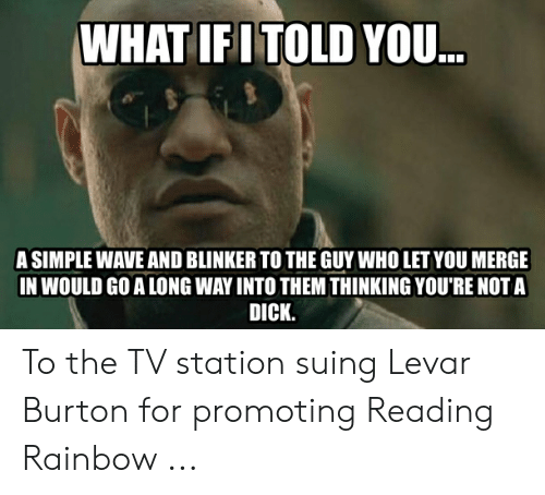 Reading Rainbow Meme: WHAT IFITOLD YOU..  A SIMPLE WAVE AND BLINKER TO THE GUY WHO LET YOU MERGE  IN WOULD GO A LONG WAY INTO THEM THINKING YOU'RE NOT A  DICK. To the TV station suing Levar Burton for promoting Reading Rainbow ...