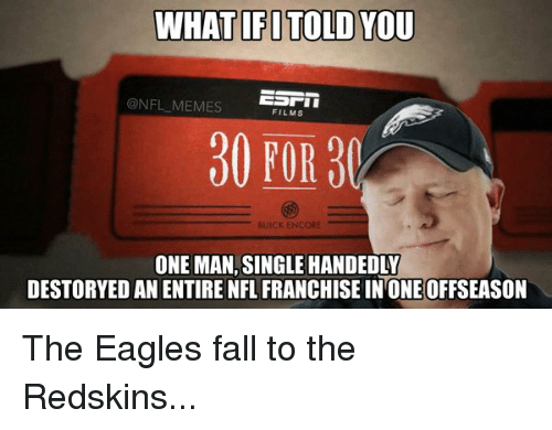 Single Handingly: WHAT IFITOLD YOU  ESTI  @NFL MEMES  FILMS  30 FOR  BUICK ENCORE  ONE MAN, SINGLE HANDEDLY  DESTORYED AN ENTIRE NFL FRANCHISE IN ONE OFFSEASON The Eagles fall to the Redskins...