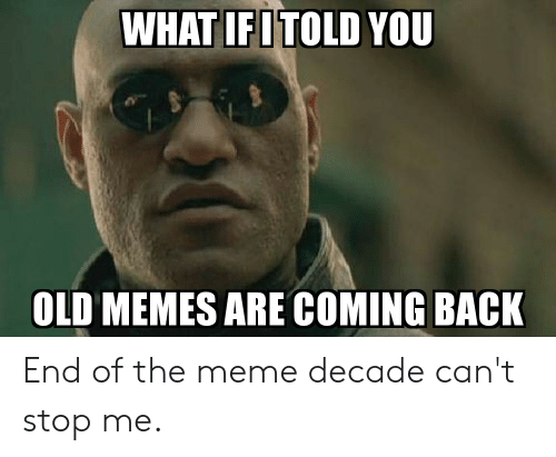 Memes Are Coming: WHAT IFITOLD YOU  OLD MEMES ARE COMING BACK End of the meme decade can't stop me.