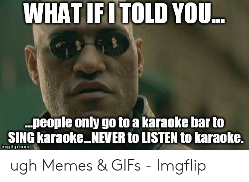 Memes, Gifs, and Karaoke: WHAT IFITOLD YOU  .people only go to a karaoke bar to  SING karaoke NEVER to LISTEN to karaoke.  imgflip.com ugh Memes & GIFs - Imgflip