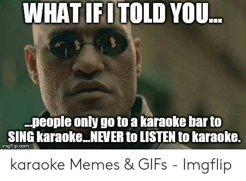 Karaoke Bar: WHAT IFITOLD YOU  .people only go to a karaoke bar to  SING karaoke NEVER to LISTEN to karaoke.  imgflip.com karaoke Memes & GIFs - Imgflip
