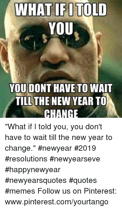 "pinterest.com: WHAT IFITOLD  YOU  YOU DONT HAVE TO WAIT  TILLTHE NEW YEAR TO  CHANGE ""What if I told you, you don't have to wait till the new year to change."" #newyear #2019 #resolutions #newyearseve #happynewyear #newyearsquotes #quotes #memes Follow us on Pinterest: www.pinterest.com/yourtango"