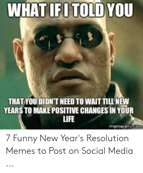 New Years Resolution Meme: WHAT IFITOLDYOU  THAT YOU DIDN'T NEED TO WAIT TILL' NEW  YEARS TO MAKE POSITIVE CHANGES IN YOUR  LIFE  memejel 7 Funny New Year's Resolution Memes to Post on Social Media ...