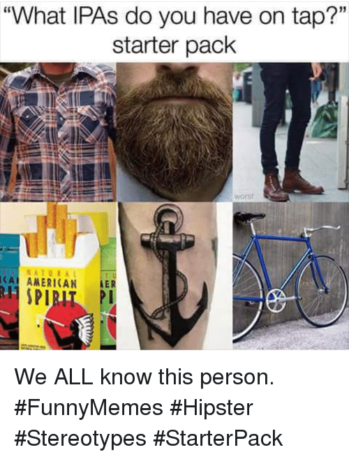 """ler: """"What IPAs do you have on tap?""""  starter pack  15  worst  NATURA  CA ANERICAN LER We ALL know this person. #FunnyMemes #Hipster #Stereotypes #StarterPack"""