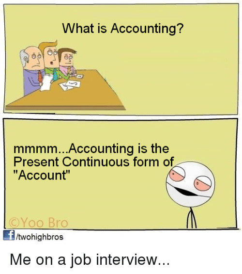 """Yoo Bro: What is Accounting?  mmmm...Accounting is the  Present Continuous form of  """"Account""""  ©YOO Bro  Yoo Bro  /twohighbros Me on a job interview..."""