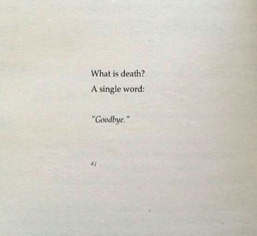"""Death, What Is, and Word: What is death?  A single word:  Goodbye.""""  d.j"""