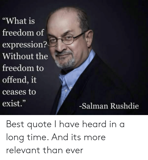 "salman: ""What is  freedom of  expression?  Without the  freedom to  offend, it  ceases to  exist.""  02  -Salman Rushdie Best quote I have heard in a long time. And its more relevant than ever"
