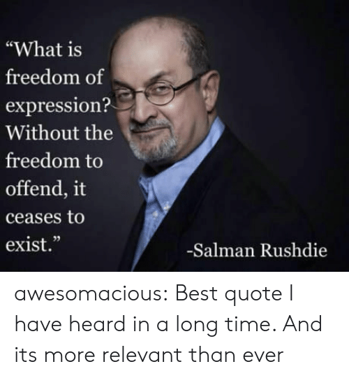 "salman: ""What is  freedom of  expression?  Without the  freedom to  offend, it  ceases to  exist.""  02  -Salman Rushdie awesomacious:  Best quote I have heard in a long time. And its more relevant than ever"