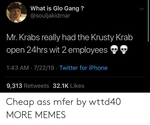 Mr. Krabs: What is Glo Gang?  @souljakidmar  Mr. Krabs really had the Krusty Krab  open 24hrs wit 2 employees  1:43 AM 7/22/19 Twitter for iPhone  9,313 Retweets 32.1K Likes Cheap ass mfer by wttd40 MORE MEMES
