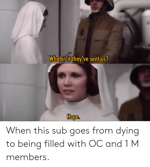 What Is, Hope, and What: What is it they've sent us?  Hope When this sub goes from dying to being filled with OC and 1 M members.