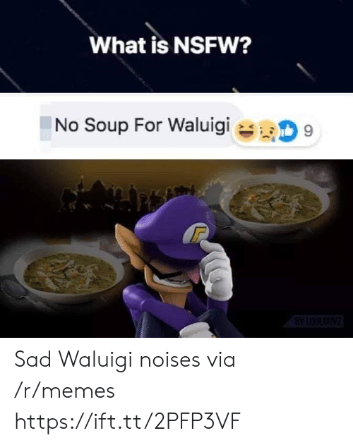 NSFW: What is NSFW?  No Soup For Waluigi  9  BYLOULOUNZ Sad Waluigi noises via /r/memes https://ift.tt/2PFP3VF