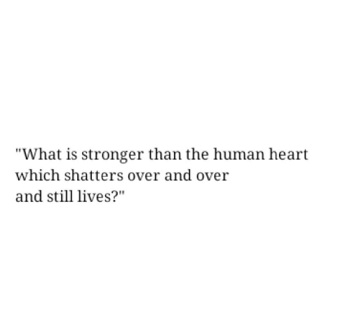 "And Over: ""What is stronger than the human heart  which shatters over and over  and still lives?"""