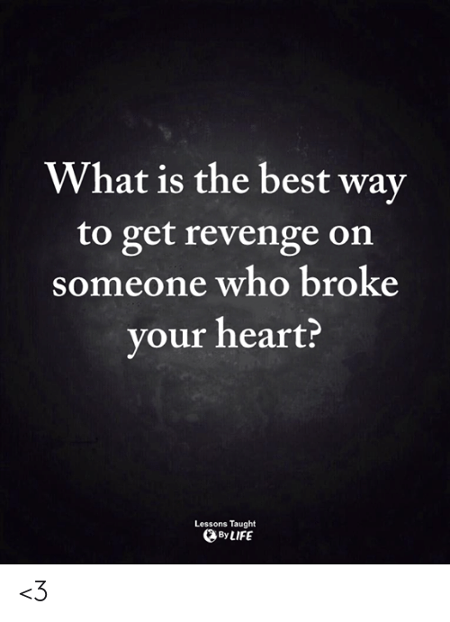 Life, Memes, and Revenge: What is the best way  to get revenge on  someone who broke  your heart?  Lessons Taught  By LIFE <3