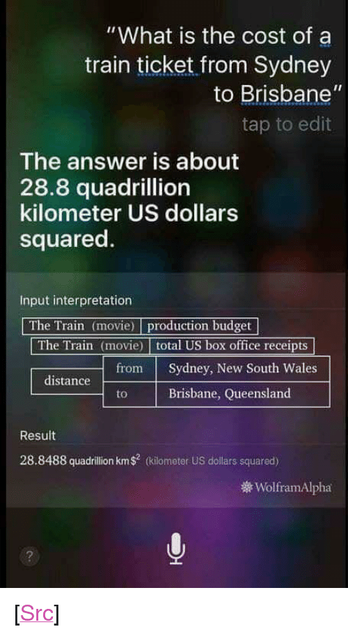 "brisbane: ""What is the cost of a  train ticket from Sydney  to Brisbane""  tap to edit  The answer is about  28.8 quadrillion  kilometer US dollars  squared.  Input interpretation  The Train (movie) production budget  The Train (movie) total US box office receipts  from Sydney, New South Wales  distance  Brisbane, Queensland  Result  28.8488 quadrillion km$ (kiometer US dollars squared)  WolframAlpha <p>[<a href=""https://www.reddit.com/r/surrealmemes/comments/7egjgc/siri_going_surreal/"">Src</a>]</p>"