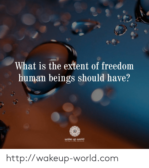 Stime: What is the extent of freedom  human beings should have?  wake up world  STIME TO isE AND SINE http://wakeup-world.com