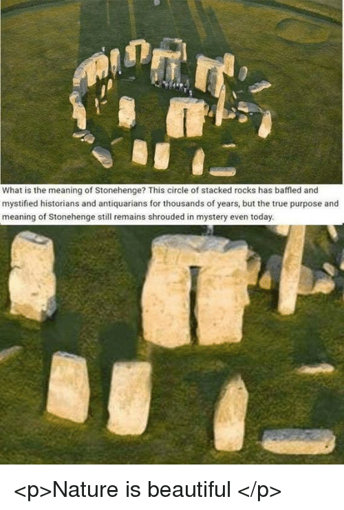 Historians: What is the meaning of Stonehenge? This circle of stacked rocks has baffled and  mystified historians and antiquarians for thousands of years, but the true purpose and  meaning of Stonehenge still remains shrouded in mystery even today. <p>Nature is beautiful </p>