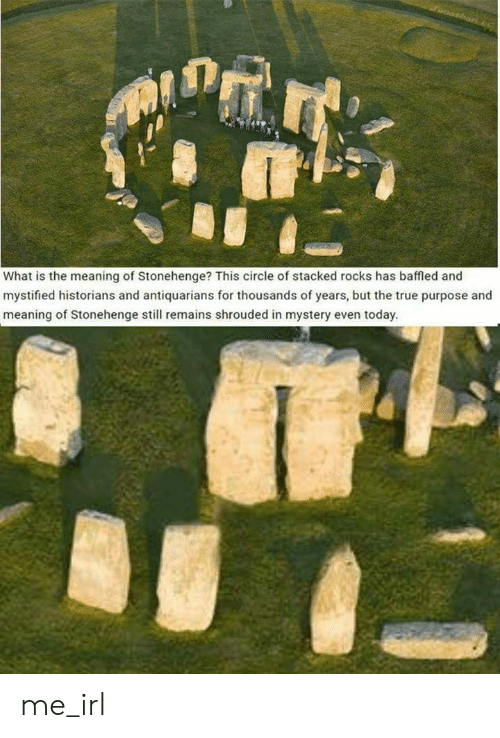 True, Meaning, and Today: What is the meaning of Stonehenge? This circle of stacked rocks has baffled and  mystified historians and antiquarians for thousands of years, but the true purpose and  meaning of Stonehenge still remains shrouded in mystery even today. me_irl