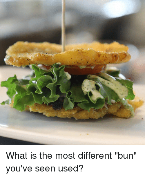 "Dank, What Is, and 🤖: What is the most different ""bun"" you've seen used?"